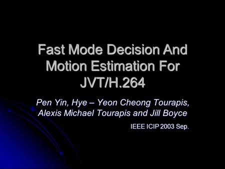 Fast Mode Decision And Motion Estimation For JVT/H.264 Pen Yin, Hye – Yeon Cheong Tourapis, Alexis Michael Tourapis and Jill Boyce IEEE ICIP 2003 Sep.