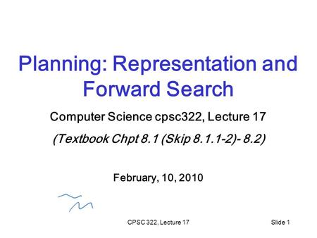 CPSC 322, Lecture 17Slide 1 Planning: Representation and Forward Search Computer Science cpsc322, Lecture 17 (Textbook Chpt 8.1 (Skip 8.1.1-2)- 8.2) February,