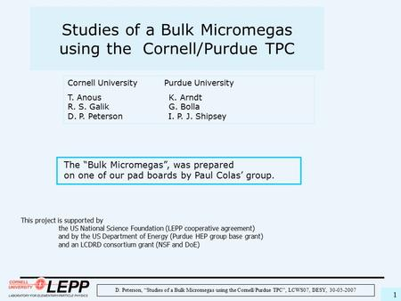"D. Peterson, ""Studies of a Bulk Micromegas using the Cornell/Purdue TPC"", LCWS07, DESY, 30-05-2007 1 Studies of a Bulk Micromegas using the Cornell/Purdue."