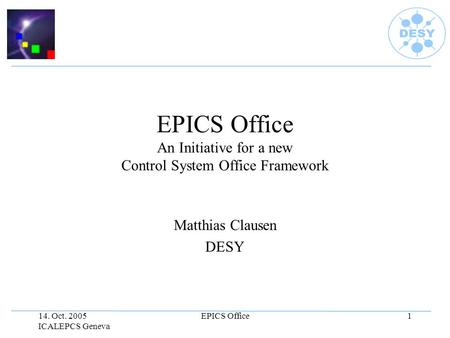 14. Oct. 2005 ICALEPCS Geneva EPICS Office1 EPICS Office An Initiative for a new Control System Office Framework Matthias Clausen DESY.