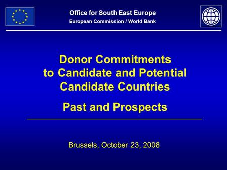 Office for South East Europe European Commission / World Bank Donor Commitments to Candidate and Potential Candidate Countries Past and Prospects Brussels,