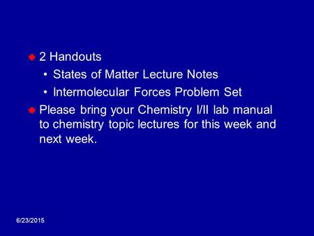 6/23/2015  2 Handouts States of Matter Lecture Notes Intermolecular Forces Problem Set  Please bring your Chemistry I/II lab manual to chemistry topic.