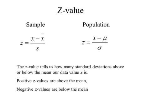 Z-value SamplePopulation The z-value tells us how many standard deviations above or below the mean our data value x is. Positive z-values are above the.