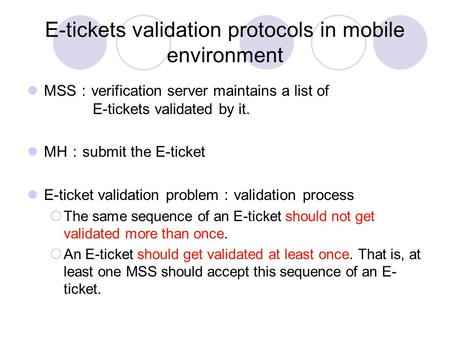 E-tickets validation protocols in mobile environment MSS : verification server maintains a list of E-tickets validated by it. MH : submit the E-ticket.