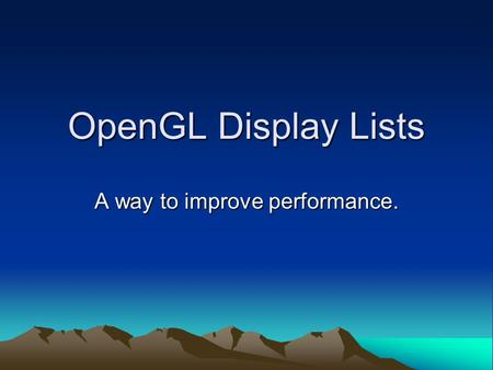 OpenGL Display Lists A way to improve performance.