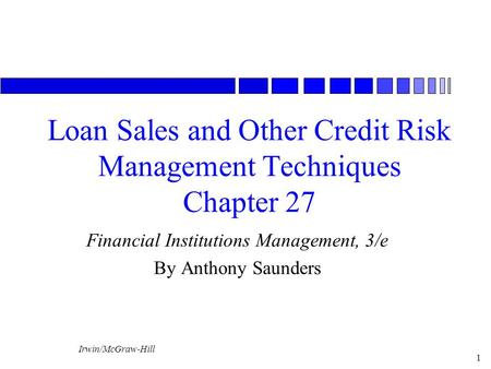 Irwin/McGraw-Hill 1 Loan Sales and Other Credit Risk Management Techniques Chapter 27 Financial Institutions Management, 3/e By Anthony Saunders.