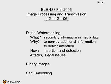 ELE 488 F06 ELE 488 Fall 2006 Image Processing and Transmission (12 – 12 – 06) Digital Watermarking What? secondary information in media data Why? to convey.