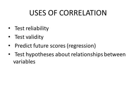 USES OF CORRELATION Test reliability Test validity Predict future scores (regression) Test hypotheses about relationships between variables.