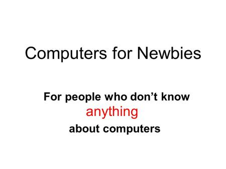 Computers for Newbies For people who don't know anything about computers.
