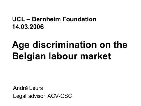 UCL – Bernheim Foundation 14.03.2006 Age discrimination on the Belgian labour market André Leurs Legal advisor ACV-CSC.