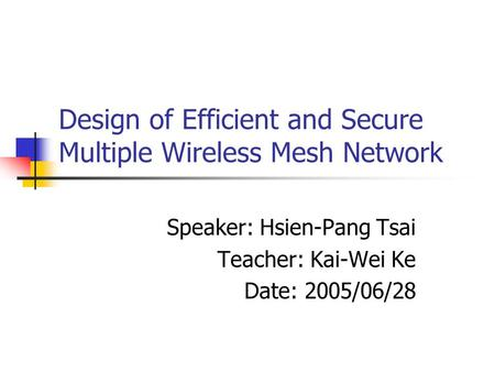 Design of Efficient and Secure Multiple Wireless Mesh Network Speaker: Hsien-Pang Tsai Teacher: Kai-Wei Ke Date: 2005/06/28.