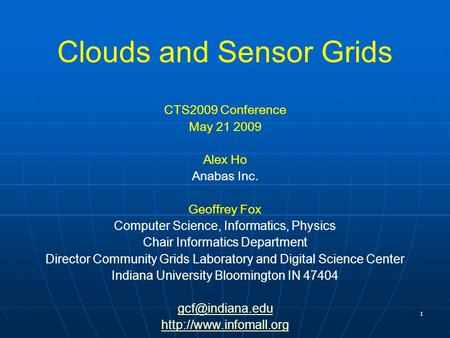 1 Clouds and Sensor Grids CTS2009 Conference May 21 2009 Alex Ho Anabas Inc. Geoffrey Fox Computer Science, Informatics, Physics Chair Informatics Department.