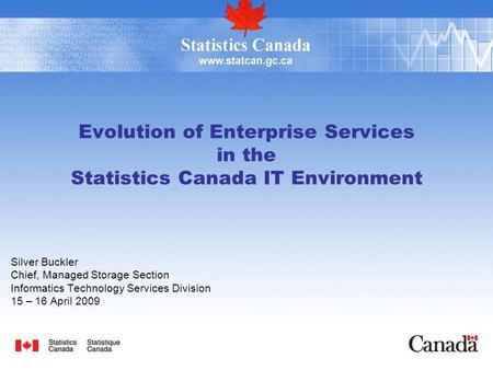 Evolution of Enterprise Services in the Statistics Canada IT Environment Silver Buckler Chief, Managed Storage Section Informatics Technology Services.