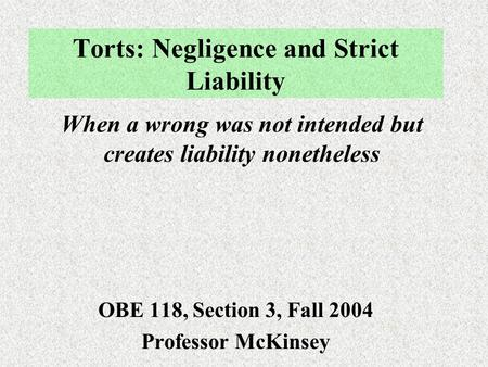 Torts: Negligence and Strict Liability OBE 118, Section 3, Fall 2004 Professor McKinsey When a wrong was not intended but creates liability nonetheless.