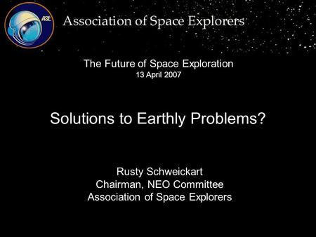 Rusty Schweickart Chairman, NEO Committee Association of Space Explorers Solutions to Earthly Problems? The Future of Space Exploration 13 April 2007.