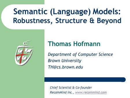 Semantic (Language) Models: Robustness, Structure & Beyond Thomas Hofmann Department of Computer Science Brown University Chief Scientist.