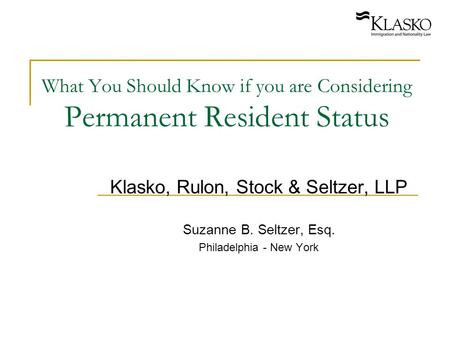 What You Should Know if you are Considering Permanent Resident Status Klasko, Rulon, Stock & Seltzer, LLP Suzanne B. Seltzer, Esq. Philadelphia - New York.