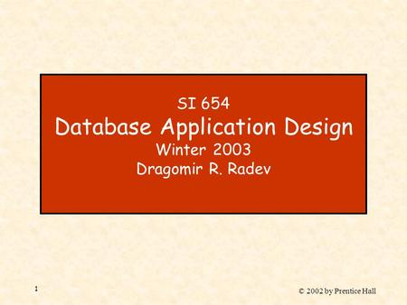 © 2002 by Prentice Hall 1 SI 654 Database Application Design Winter 2003 Dragomir R. Radev.