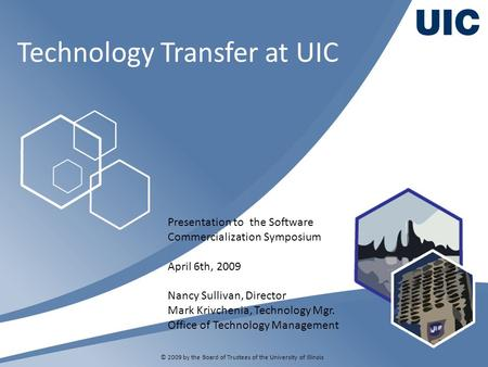 Technology Transfer at UIC © 2009 by the Board of Trustees of the University of Illinois Presentation to the Software Commercialization Symposium April.