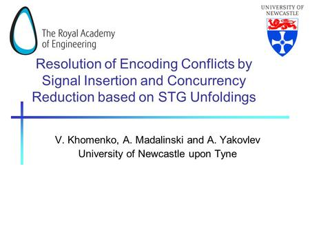 Resolution of Encoding Conflicts by Signal Insertion and Concurrency Reduction based on STG Unfoldings V. Khomenko, A. Madalinski and A. Yakovlev University.