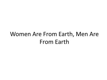Women Are From Earth, Men Are From Earth. Thesis Different patterns of behavior in men and women can be explained by the same principle: natural selection.
