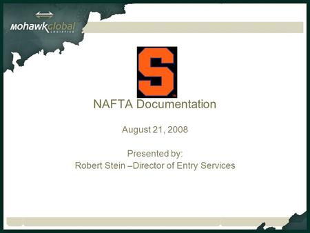 NAFTA Documentation August 21, 2008 Presented by: Robert Stein –Director of Entry Services.