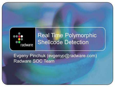 1 Real Time Polymorphic Shellcode Detection Evgeny Pinchuk Radware SOC Team.