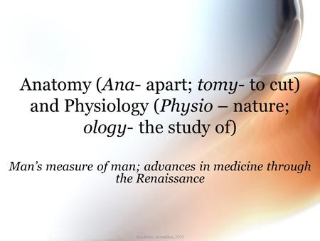 Academic decathlon, 2005 Anatomy (Ana- apart; tomy- to cut) and Physiology (Physio – nature; ology- the study of) Man's measure of man; advances in medicine.