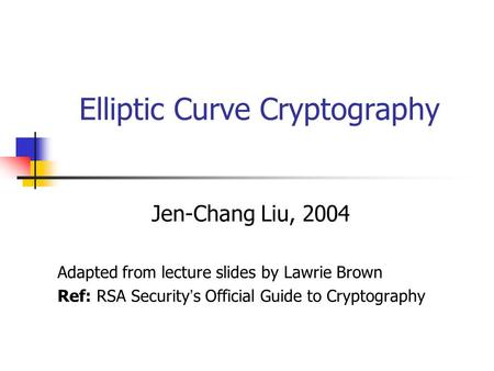 Elliptic Curve Cryptography Jen-Chang Liu, 2004 Adapted from lecture slides by Lawrie Brown Ref: RSA Security ' s Official Guide to Cryptography.