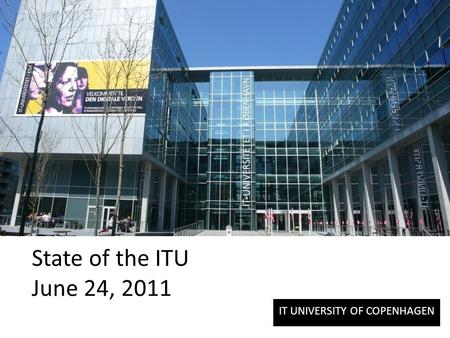 IT UNIVERSITY OF COPENHAGEN State of the ITU June 24, 2011.