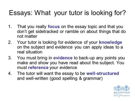 Essays: What your tutor is looking for? 1.That you really focus on the essay topic and that you don't get sidetracked or ramble on about things that do.