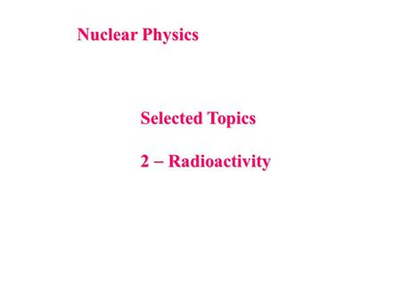 Nuclear Physics Selected Topics 2  Radioactivity.