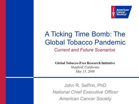 John R. Seffrin, PhD National Chief Executive Officer American Cancer Society A Ticking Time Bomb: The Global Tobacco Pandemic Current and Future Scenarios.