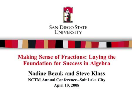 Making Sense of Fractions: Laying the Foundation for Success in Algebra Nadine Bezuk and Steve Klass NCTM Annual Conference--Salt Lake City April 10, 2008.