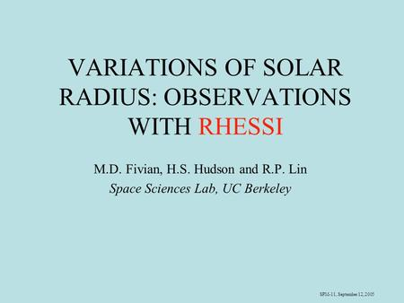 SPM-11, September 12, 2005 VARIATIONS OF SOLAR RADIUS: OBSERVATIONS WITH RHESSI M.D. Fivian, H.S. Hudson and R.P. Lin Space Sciences Lab, UC Berkeley.