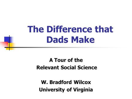 The Difference that Dads Make A Tour of the Relevant Social Science W. Bradford Wilcox University of Virginia.
