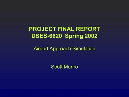 PROJECT FINAL REPORT DSES-6620 Spring 2002 Airport Approach Simulation Scott Munro.