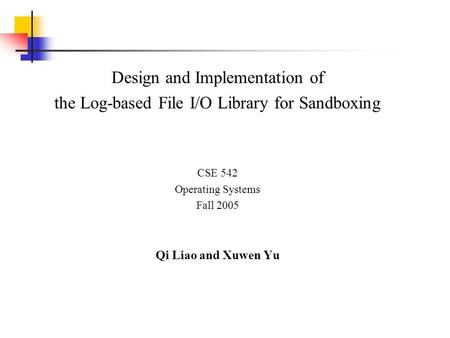 Design and Implementation of the Log-based File I/O Library for Sandboxing CSE 542 Operating Systems Fall 2005 Qi Liao and Xuwen Yu.