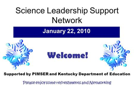 Science <strong>Leadership</strong> Support Network January 22, 2010 Supported by PIMSER and Kentucky Department of Education Please enjoy some refreshments and Networking.