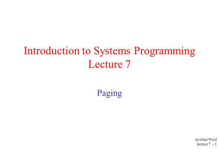 Avishai Wool lecture 7 - 1 Introduction to Systems Programming Lecture 7 Paging.