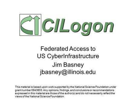 Federated Access to US CyberInfrastructure Jim Basney CILogon This material is based upon work supported by the National Science Foundation.