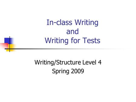 In-class Writing and Writing for Tests Writing/Structure Level 4 Spring 2009.