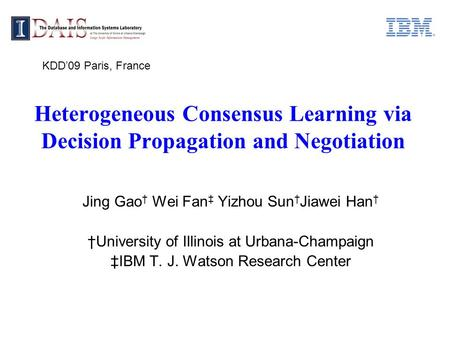 Heterogeneous Consensus Learning via Decision Propagation and Negotiation Jing Gao † Wei Fan ‡ Yizhou Sun † Jiawei Han † †University of Illinois at Urbana-Champaign.