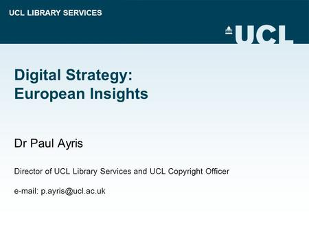 UCL LIBRARY SERVICES Digital Strategy: European Insights Dr Paul Ayris Director of UCL Library Services and UCL Copyright Officer