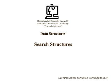 Department of Computer Eng. & IT Amirkabir University of Technology (Tehran Polytechnic) Data Structures Lecturer: Abbas Sarraf Search.