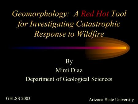 Geomorphology: A Red Hot Tool for Investigating Catastrophic Response to Wildfire By Mimi Diaz Department of Geological Sciences GELSS 2003 Arizona State.