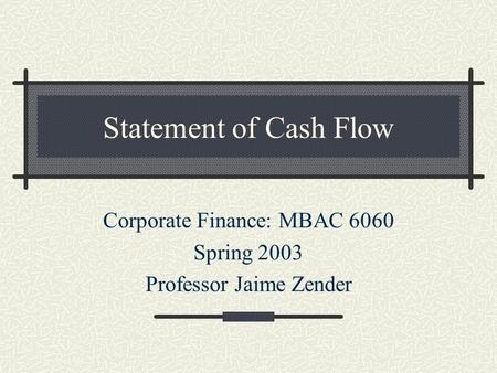 Statement of Cash Flow Corporate Finance: MBAC 6060 Spring 2003 Professor Jaime Zender.