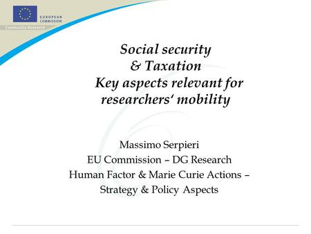 Social security & Taxation Key aspects relevant for researchers' mobility Massimo Serpieri EU Commission – DG Research Human Factor & Marie Curie Actions.