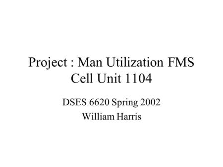 Project : Man Utilization FMS Cell Unit 1104 DSES 6620 Spring 2002 William Harris.