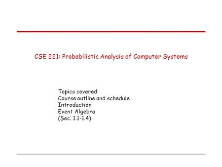 CSE 221: Probabilistic Analysis of Computer Systems Topics covered: Course outline and schedule Introduction Event Algebra (Sec. 1.1-1.4)